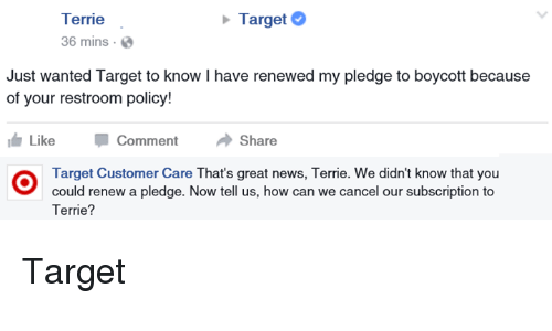News, Target, and We Hope This Helps: Terrie  Target  36 mins.  Just wanted Target to know I have renewed my pledge to boycott because  of your restroom policy!  Like  Comment  Share  Target Customer Care That's great news, Terrie. We didn't know that you  could renew a pledge. Now tell us, how can we cancel our subscription to  Terrie? Target
