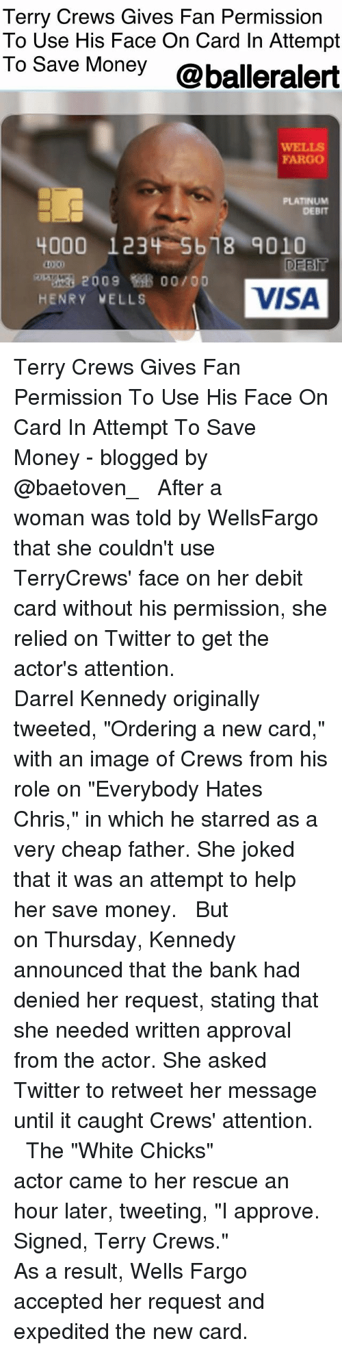 "Everybody Hates Chris, Memes, and Money: Terry Crews Gives Fan Permission  To Use His Face On Card In Attempt  To Save Money @balleralert  WELLS  FARGO  PLATINUM  DEBIT  4000 123 -5b18-9010  40 00  DEET?  2009  00/00  HENRY VELLS  VISA Terry Crews Gives Fan Permission To Use His Face On Card In Attempt To Save Money - blogged by @baetoven_ ⠀⠀⠀⠀⠀⠀⠀ ⠀⠀⠀⠀⠀⠀⠀ After a woman was told by WellsFargo that she couldn't use TerryCrews' face on her debit card without his permission, she relied on Twitter to get the actor's attention. ⠀⠀⠀⠀⠀⠀⠀ ⠀⠀⠀⠀⠀⠀⠀ Darrel Kennedy originally tweeted, ""Ordering a new card,"" with an image of Crews from his role on ""Everybody Hates Chris,"" in which he starred as a very cheap father. She joked that it was an attempt to help her save money. ⠀⠀⠀⠀⠀⠀⠀ ⠀⠀⠀⠀⠀⠀⠀ But on Thursday, Kennedy announced that the bank had denied her request, stating that she needed written approval from the actor. She asked Twitter to retweet her message until it caught Crews' attention. ⠀⠀⠀⠀⠀⠀⠀ ⠀⠀⠀⠀⠀⠀⠀ The ""White Chicks"" actor came to her rescue an hour later, tweeting, ""I approve. Signed, Terry Crews."" ⠀⠀⠀⠀⠀⠀⠀ ⠀⠀⠀⠀⠀⠀⠀ As a result, Wells Fargo accepted her request and expedited the new card."