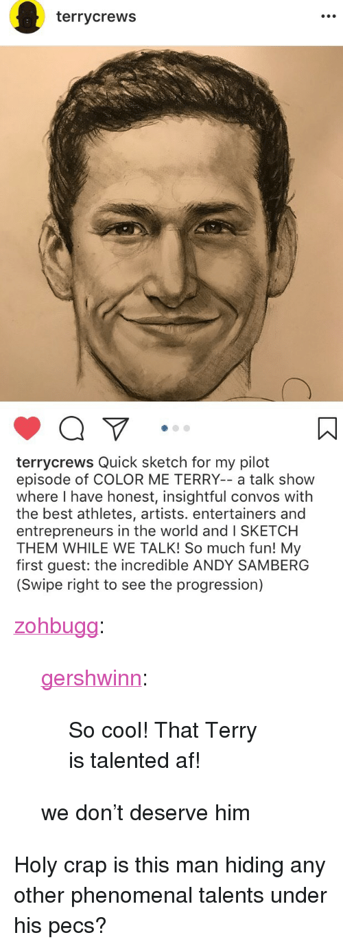 "Af, Phenomenal, and Tumblr: terrycrews   terrycrews Quick sketch for my pilot  episode of COLOR ME TERRY-- a talk show  where I have honest, insightful convos with  the best athletes, artists. entertainers and  entrepreneurs in the world and I SKETCH  THEM WHILE WE TALK! So much fun! My  first guest: the incredible ANDY SAMBERG  (Swipe right to see the progression) <p><a href=""http://zohbugg.tumblr.com/post/164864704700/gershwinn-so-cool-that-terry-is-talented-af-we"" class=""tumblr_blog"">zohbugg</a>:</p> <blockquote> <p><a href=""http://gershwinn.tumblr.com/post/164829007348/so-cool-that-terry-is-talented-af"" class=""tumblr_blog"">gershwinn</a>:</p> <blockquote><p>So cool! That Terry is talented af!</p></blockquote> <p>we don't deserve him</p> </blockquote>  <p>Holy crap is this man hiding any other phenomenal talents under his pecs?</p>"
