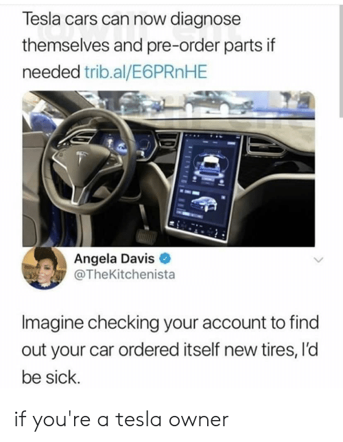 Cars, Reddit, and Sick: Tesla cars can now diagnose  themselves and pre-order parts if  needed trib.al/E6 PRn HE  Angela Davis  @TheKitchenista  Imagine checking your account to find  out your car ordered itself new tires, l'd  be sick if you're a tesla owner