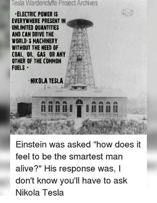 "Alive, Memes, and Common: Tesla Wardenclyffe Project Archives  ELECTRIC POWER IS  EVERYWHERE PRESENT IN  UNLIMITED QUANTITIES  AND CAN DRIVE THE  WORLD S MACHINERY  WITHOUT THE NEED OF  COAL, IL, GAS, OR ANY  OTHER OF THE COMMON  FUELS  NIKOLA TESLA  Einstein was asked how does it  feel to be the smartest man  alive?"" His response was, I  don't know you'll have to ask  Nikola Tesla"
