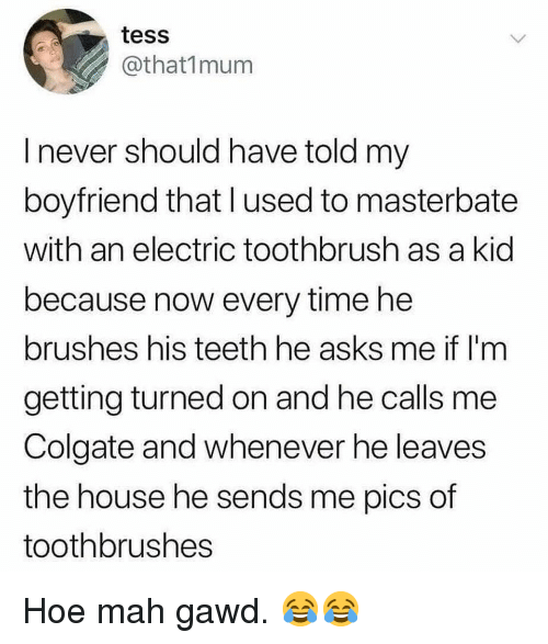 Gawd: tess  @that1mum  I never should have told my  boyfriend that lused to masterbate  with an electric toothbrush as a kid  because now every time he  brushes his teeth he asks me if l'm  getting turned on and he calls me  Colgate and whenever he leaves  the house he sends me pics of  toothbrushes Hoe mah gawd. 😂😂