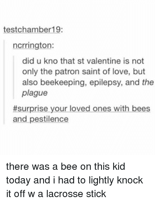 epilepsy: test chamber 19:  ncrrington:  did u kno that st valentine is not  only the patron saint of love, but  also beekeeping, epilepsy, and the  plague  #surprise your loved ones with bees  and pestilence there was a bee on this kid today and i had to lightly knock it off w a lacrosse stick