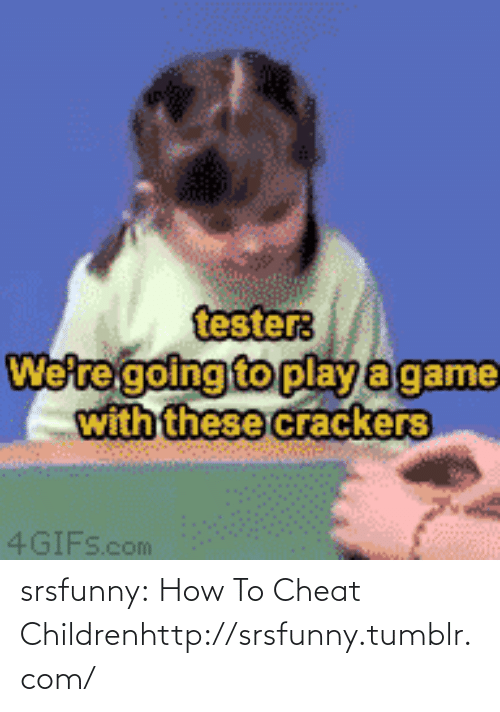 Play A Game: tester:  We're going to play a game  with these crackers  4GIFS.com srsfunny:  How To Cheat Childrenhttp://srsfunny.tumblr.com/