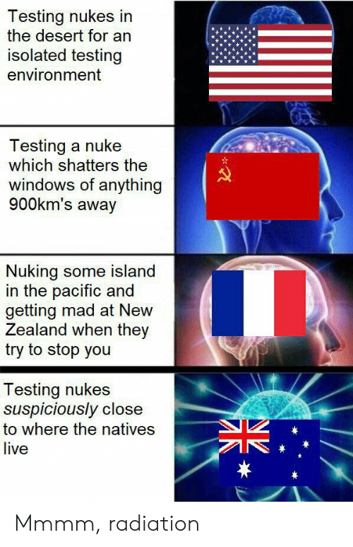 Testing: Testing nukes in  the desert for an  isolated testing  environment  Testing a nuke  which shatters the  windows of anything  900km's away  Nuking some island  in the pacific and  getting mad at New  Zealand when they  try to stop you  Testing nukes  suspiciously close  to where the natives  live  * Mmmm, radiation