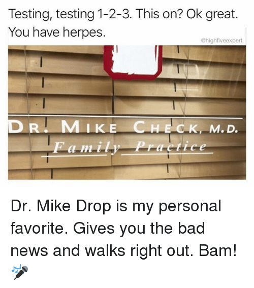 Greatful: Testing, testing 1-2-3. This on? Ok great.  You have herpes.  @highfiveexpert  MIKE CHECK, M.D Dr. Mike Drop is my personal favorite. Gives you the bad news and walks right out. Bam! 🎤