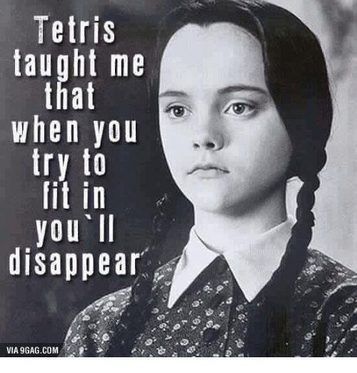 Via9Gag: Tetris  taught me  that  When you  try to  fit in  you II  disappear  VIA9GAG.COM