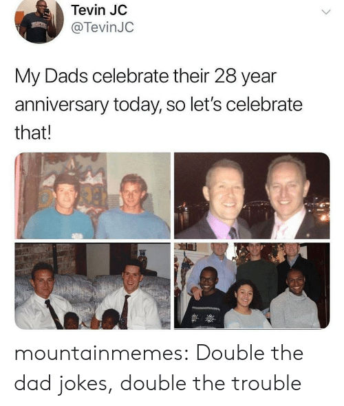 Dad, Tumblr, and Blog: Tevin JC  @TevinJC  My Dads celebrate their 28 year  anniversary today, so let's celebrate  that! mountainmemes:  Double the dad jokes, double the trouble