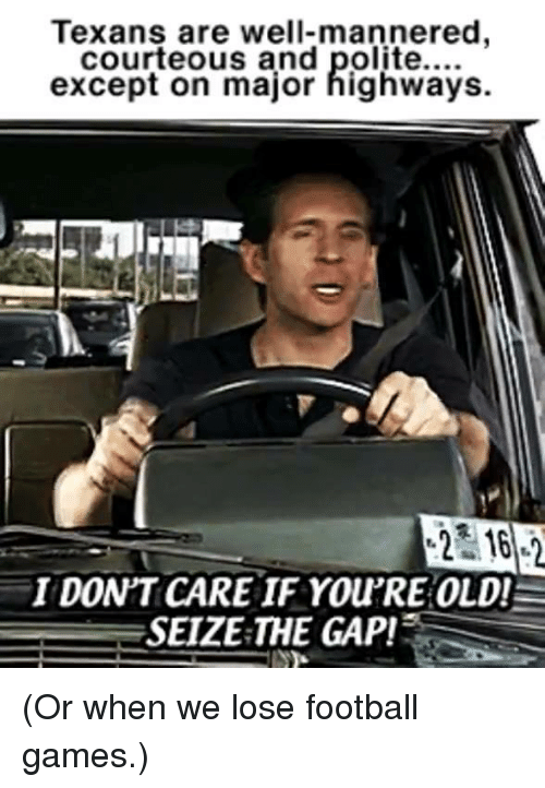 The Gap, Football Games, and Texans: Texans are well-mannered  courteous and polite....  except on major highways.  2 162  I DON'T CARE IF You'RE OLD!  SEIZE THE GAP! (Or when we lose football games.)