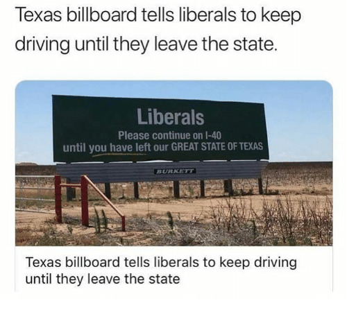 Billboard, Driving, and Memes: Texas billboard tells liberals to keep  driving until they leave the state.  Liberals  Please continue on 1-40  until you have left our GREAT STATE OF TEXAS  BURKETT  Texas billboard tells liberals to keep driving  until they leave the state