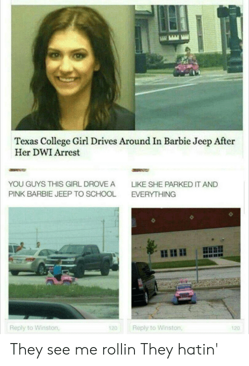 See Me Rollin: Texas College Girl Drives Around In Barbie Jeep After  Her DWI Arrest  YOU GUYS THIS GIRL DROVE A  LIKE SHE PARKED IT AND  PINK BARBIE JEEP TO SCHOOL  EVERYTHING  Reply to Winston,  Reply to Winston,  120  120 They see me rollin They hatin'