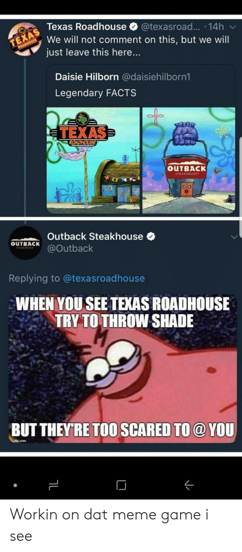 roadhouse: Texas Roadhouse @texasroad... 14h  We will not comment on this, but we will  just leave this here...  Daisie Hilborn @daisiehilborn1  Legendary FACTS  TEXAS  OUTBACK  STEAKHOUse  Outback Steakhouse  OuTBACKutback  Replying to @texasroadhouse  WHEN YOU SEE TEXAS ROADHOUSE  TRY TO THROW SHADE  BUT THEYRE TOO SCARED TO @ YOU Workin on dat meme game i see