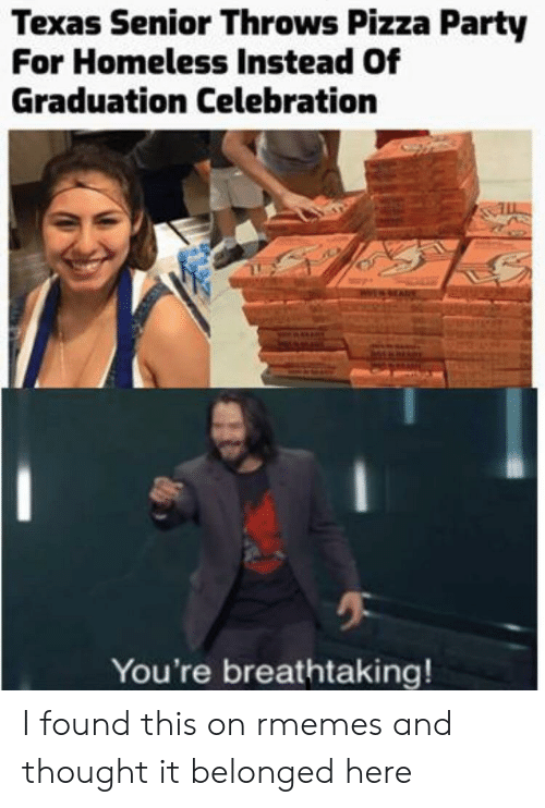 Homeless, Party, and Pizza: Texas Senior Throws Pizza Party  For Homeless Instead Of  Graduation Celebration  You're breathtaking! I found this on rmemes and thought it belonged here