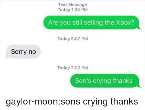 Crying, Sorry, and Tumblr: Text Message  Today 1:33 PM  Are you still selling the Xbox?  Today 5:07 PM  Sorry no  Today 7:03 PM  Son's crying thanks gaylor-moon:sons crying thanks