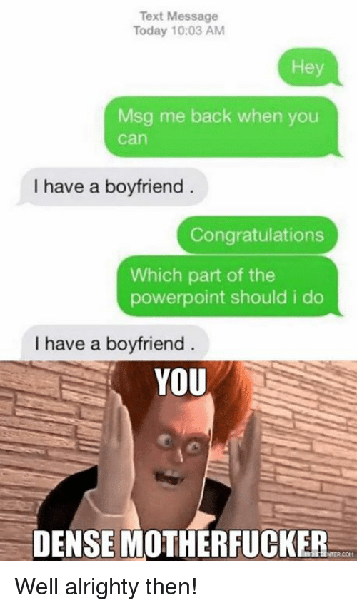 Dense Motherfucker: Text Message  Today 10:03 AM  Msg me back when you  Can  I have a boyfriend  Congratulations  Which part of the  powerpoint should i do  I have a boyfriend  YOU  DENSE MOTHERFUCKER Well alrighty then!