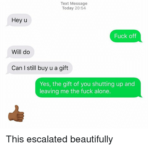 Being Alone, Relationships, and Texting: Text Message  Today 20:54  Hey u  Fuck off  Will do  Can I still buy u a gift  Yes, the gift of you shutting up and  leaving me the fuck alone. This escalated beautifully