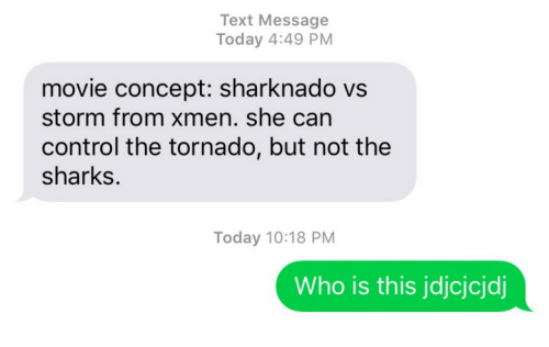 Sharks: Text Message  Today 4:49 PM  movie concept: sharknado vs  storm from xmen. she can  control the tornado, but not the  sharks.  Today 10:18 PM  Who is this jdjcjcjdj