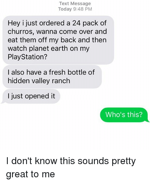 hiddens: Text Message  Today 9:48 PM  Hey i just ordered a 24 pack of  churros, wanna come over and  eat them off my back and then  watch planet earth on my  PlayStation?  I also have a fresh bottle of  hidden valley ranch  I just opened it  Who's this? I don't know this sounds pretty great to me