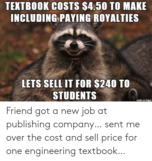 students: TEXTBOOK COSTS $4.50 TO MAKE  INCLUDING PAYING ROYALTIES  LETS SELL IT FOR $240 TO  STUDENTS  made on imgur Friend got a new job at publishing company… sent me over the cost and sell price for one engineering textbook…