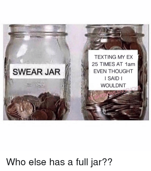Texting, Girl Memes, and Thought: TEXTING MY EX  25 TIMES AT 1am  EVEN THOUGHT  I SAID I  WOULDNT  SWEAR JAR Who else has a full jar??