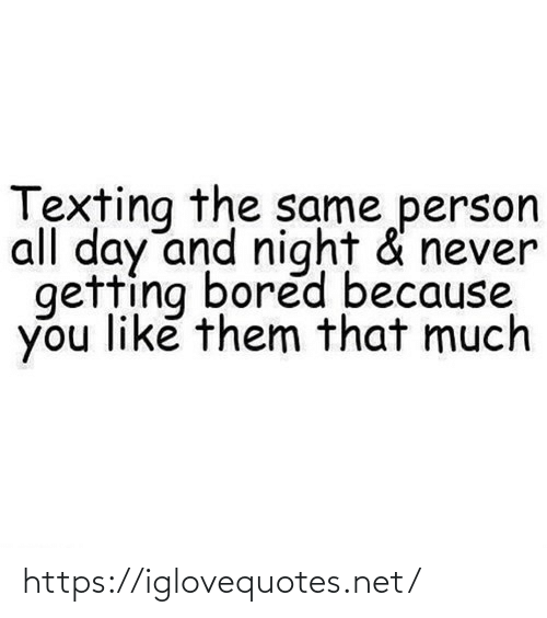 Texting: Texting the same person  all day and night & never  getting bored because  you like them that much https://iglovequotes.net/