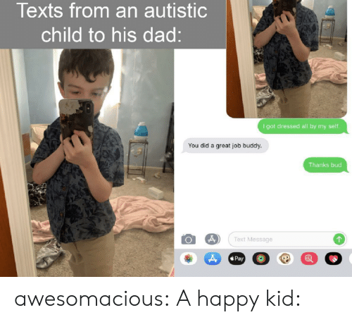 Dad, Tumblr, and Blog: Texts from an autistic  child to his dad:  I got dressed all by my seltf.  You did a great job buddy.  Thanks bud  Text Message  Pay awesomacious:  A happy kid:
