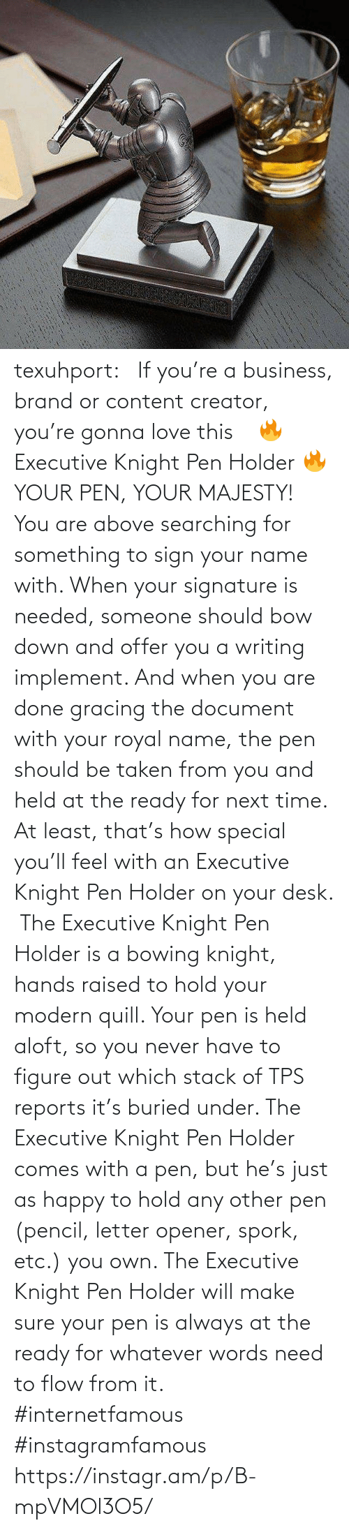 Content: texuhport:⎆ If you're a business, brand or content creator, you're gonna love this ⎆⁣ 🔥 Executive Knight Pen Holder 🔥⁣ YOUR PEN, YOUR MAJESTY!⁣ ⁣ You are above searching for something to sign your name with. When your signature is needed, someone should bow down and offer you a writing implement. And when you are done gracing the document with your royal name, the pen should be taken from you and held at the ready for next time. At least, that's how special you'll feel with an Executive Knight Pen Holder on your desk.⁣ ⁣ The Executive Knight Pen Holder is a bowing knight, hands raised to hold your modern quill. Your pen is held aloft, so you never have to figure out which stack of TPS reports it's buried under. The Executive Knight Pen Holder comes with a pen, but he's just as happy to hold any other pen (pencil, letter opener, spork, etc.) you own. The Executive Knight Pen Holder will make sure your pen is always at the ready for whatever words need to flow from it.⁣ #internetfamous  #instagramfamous https://instagr.am/p/B-mpVMOl3O5/