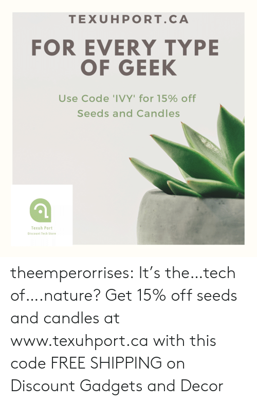 seeds: TEXUHPORT.CA  FOR EVERY TYPE  OF GEEK  Use Code 'IVY' for 15% off  Seeds and Candles  Texuh Port  Discount Tech Store theemperorrises:  It's the…tech of….nature? Get 15% off seeds and candles at www.texuhport.ca with this code FREE SHIPPING on Discount Gadgets and Decor