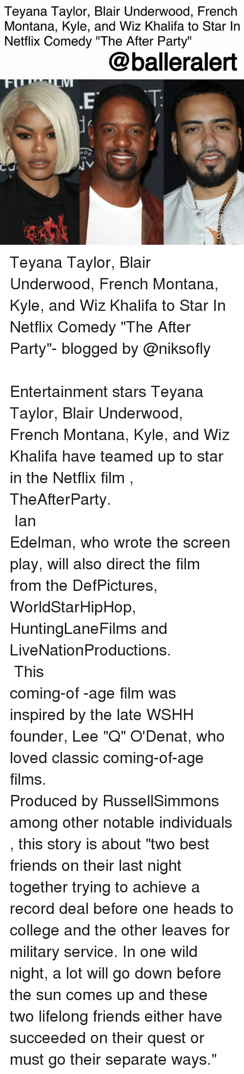 """French Montana: Teyana Taylor, Blair Underwood, French  Montana, Kyle, and Wiz Khalifa to Star In  Netflix Comedy """"The After Party""""  @balleralert  A D  IN Teyana Taylor, Blair Underwood, French Montana, Kyle, and Wiz Khalifa to Star In Netflix Comedy """"The After Party""""- blogged by @niksofly ⠀⠀⠀⠀⠀⠀⠀⠀⠀⠀⠀⠀⠀⠀⠀⠀⠀⠀⠀⠀⠀⠀⠀⠀⠀⠀⠀⠀⠀⠀⠀⠀⠀ Entertainment stars Teyana Taylor, Blair Underwood, French Montana, Kyle, and Wiz Khalifa have teamed up to star in the Netflix film , TheAfterParty. ⠀⠀⠀⠀⠀⠀⠀⠀⠀⠀⠀⠀⠀⠀⠀⠀⠀⠀⠀⠀⠀⠀⠀⠀⠀⠀⠀⠀⠀⠀⠀⠀⠀ Ian Edelman, who wrote the screen play, will also direct the film from the DefPictures, WorldStarHipHop, HuntingLaneFilms and LiveNationProductions. ⠀⠀⠀⠀⠀⠀⠀⠀⠀⠀⠀⠀⠀⠀⠀⠀⠀⠀⠀⠀⠀⠀⠀⠀⠀⠀⠀⠀⠀⠀⠀⠀⠀ This coming-of -age film was inspired by the late WSHH founder, Lee """"Q"""" O'Denat, who loved classic coming-of-age films. ⠀⠀⠀⠀⠀⠀⠀⠀⠀⠀⠀⠀⠀⠀⠀⠀⠀⠀⠀⠀⠀⠀⠀⠀⠀⠀⠀⠀⠀⠀⠀⠀⠀ Produced by RussellSimmons among other notable individuals , this story is about """"two best friends on their last night together trying to achieve a record deal before one heads to college and the other leaves for military service. In one wild night, a lot will go down before the sun comes up and these two lifelong friends either have succeeded on their quest or must go their separate ways."""""""