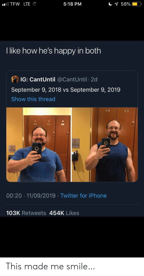 Iphone, Tfw, and Twitter: TFW LTE  58%  5:18 PM  I like how he's happy in both  IG: CantUntil @CantUntil 2d  September 9, 2018 vs September 9, 2019  Show this thread  00:20 11/09/2019 Twitter for iPhone  103K Retweets 454K Likes This made me smile…