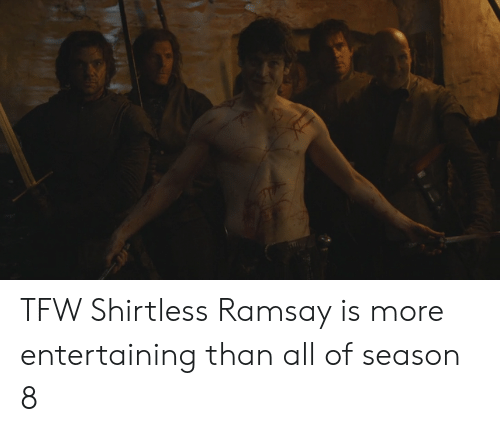 Tfw, All, and More: TFW Shirtless Ramsay is more entertaining than all of season 8