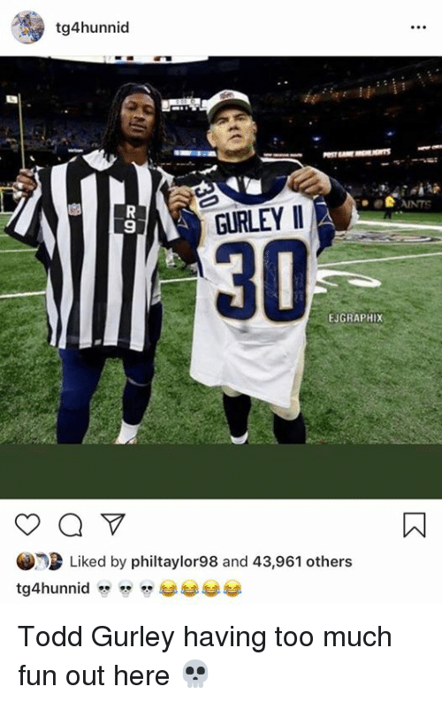 gurley: tg4hunnid  ANTS  9  GURLEY II  30  EJGRAPHIX  Liked by philtaylor98 and 43,961 others Todd Gurley having too much fun out here 💀