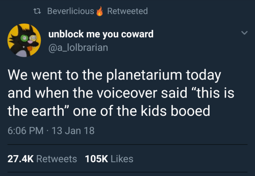 """Earth, Kids, and Today: th BeverliciousRetweeted  unblock me you coward  @a_lolbrarian  We went to the planetarium today  and when the voiceover said """"this is  the earth"""" one of the kids booed  6:06 PM 13 Jan 18  27.4K Retweets 105K Likes"""