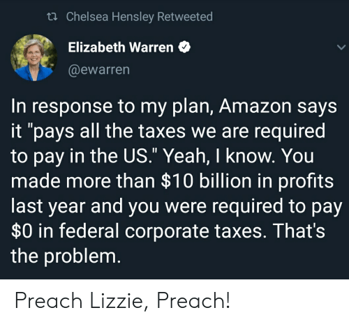 """Amazon, Chelsea, and Elizabeth Warren: th Chelsea Hensley Retweeted  Elizabeth Warren  @ewarren  In response to my plan, Amazon says  it """"pays all the taxes we are required  to pay in the US."""" Yeah, I know. You  made more than $10 billion in profits  last year and you were required to pay  $0 in federal corporate taxes. That's  the problem Preach Lizzie, Preach!"""