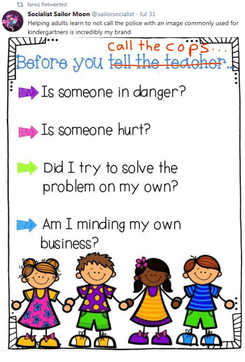 minding my own business: th farwz Retweeted  Socialist Sailor Moon @sailorsocialist Jul 31  Helping adults learn to not call the police with an image commonly used for  kindergartners is incredibly my brand   Call the cop  Before you  Is someone in danger?  İDulp Is someone hurt?  Dd I try to solve the  problem on my own?  Am I minding my own  business?