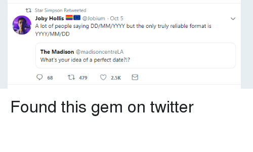 Twitter, Date, and Star: th Star Simpson Retweeted  Joby Hollis@Jobium Oct 5  A lot of people saying DD/MM/YYY but the only truly reliable format is  The Madison madisoncentreLA  What's your idea of a perfect date?!?  68  479  2.5K Found this gem on twitter