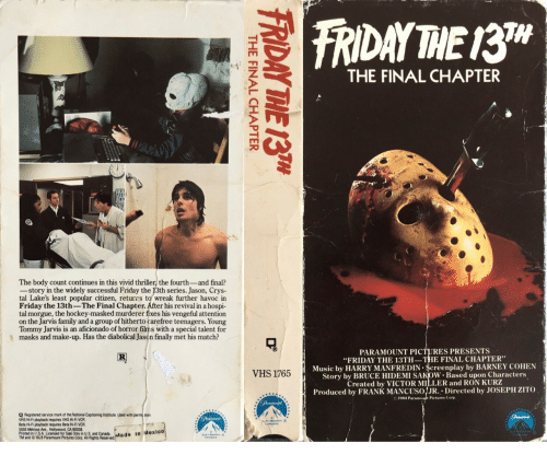 "Barney, Family, and Friday: TH  THE FINAL CHAPTER  The body count continues in this vivid thriller, the fourth-and final?  -story in the widely successful Friday the 13th series. Jason, Crys-  tal Lake's least popular citizen, returrs to wreak further havoc in  Friday the 13th-The Final Chapter. After his revival in a hospi  tal morgue, the hockey-masked murderer fixes his vengeful attention  on the Jarvis family and a group of hitherto carefree teenagers. Young  Tommy Jarvis is an aficionado of horror film s with a special talent for  masks and make-up. Has the diabolical Jason finally met his match?  PARAMOUNT PICTURES PRESENTS  ""FRIDAY THE 13TH-THE FINAL CHAPTER  Music by HARRY MANFREDIN $creenplay by BARNEY COHEN  Story by BRUCE HIDEMI SAKoW. Based upon Characters  Created by VICTOR MILLER and RON KURZ  Produced by FRANK MANCUSOJR. Directed by JOSEPH ZITO  VHS 1765  1984 Par  Pictures Corp  Q Registered service mark of the National Captioning Institute. Used with permi sion  VHS Hi-Fi playback requires VHS Hi-FI VCR  Beta Hi-Fi playback requires Beta Hi-FI VCR  5555 Meirose Ave., Hollywood, CA 90038  Printed in U.S.A. Licensed for Sale Only in U.S and Canada  TM and 193 Paramount Pictures Corp. All Rights Reserved"