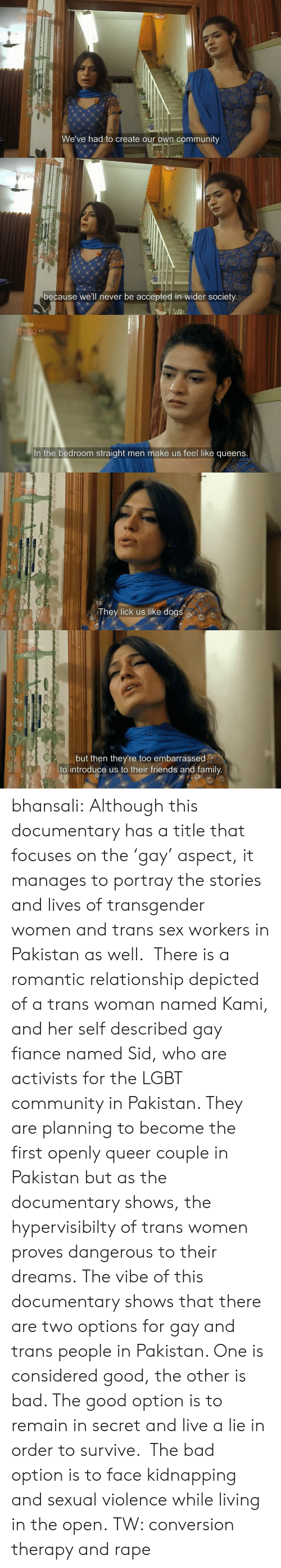 The Vibe: th  We've had to create our own community   because we'll never be accepted in wider society.   HD  In the bedroom straight men make us feel like queens.   They lick us like dogs   but then they're too embarrassed  to introduce us to their friends and family bhansali:  Although this documentary has a title that focuses on the'gay' aspect, it manages to portray the stories and lives of transgender women and trans sex workers in Pakistan as well. There is a romantic relationship depicted of a trans woman named Kami, and her self described gay fiance named Sid, who are activists for the LGBT community in Pakistan. They are planning to become the first openly queer couple in Pakistan but as the documentary shows, the hypervisibilty of trans women proves dangerous to their dreams. The vibe of this documentary shows that there are two options for gay and trans people in Pakistan. One is considered good, the other is bad. The good option is to remain in secret and live a lie in order to survive. The bad option is to face kidnapping and sexual violence while living in the open. TW: conversion therapy and rape