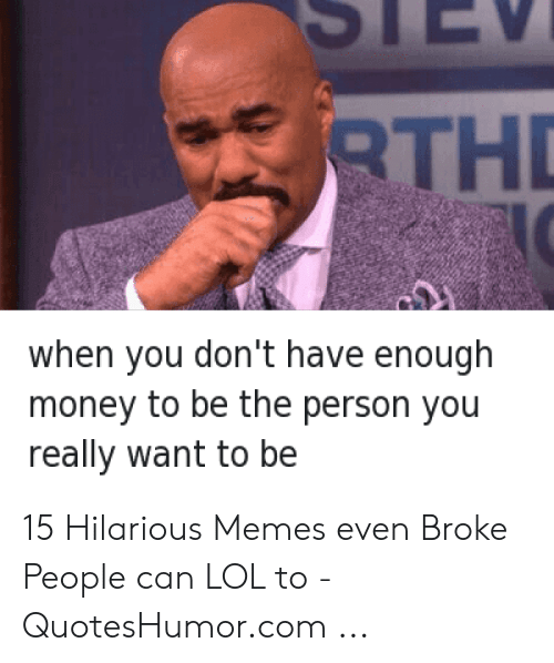 Quoteshumor: TH  when you don't have enough  money to be the person you  really want to be 15 Hilarious Memes even Broke People can LOL to - QuotesHumor.com ...