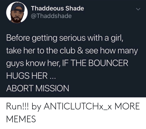 Abort: Thaddeous Shade  @Thaddshade  Before getting serious with a girl,  take her to the club & see how many  guys know her, IF THE BOUNCER  HUGS HER  ABORT MISSION Run!!! by ANTICLUTCHx_x MORE MEMES