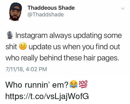 7/11, Instagram, and Shade: Thaddeous Shade  @Thaddshade  Instagram always updating some  shit update us when you find out  who really behind these hair pages.  7/11/18, 4:02 PM Who runnin' em?😂💯 https://t.co/vsLjajWofG