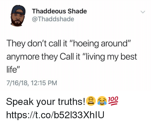 """Life, Shade, and Best: Thaddeous Shade  @Thaddshade  They don't call it """"hoeing around""""  anymore they Call it """"living my best  life""""  7/16/18, 12:15 PM Speak your truths!😩😂💯 https://t.co/b52l33XhIU"""