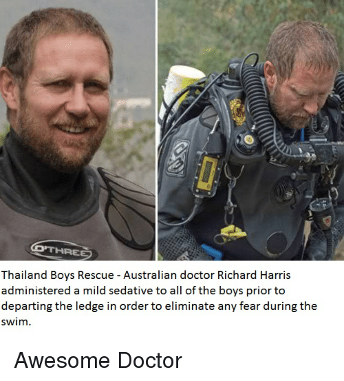 richard harris: Thailand Boys Rescue - Australian doctor Richard Harris  administered a mild sedative to all of the boys prior to  departing the ledge in order to eliminate any fear during the  swim.