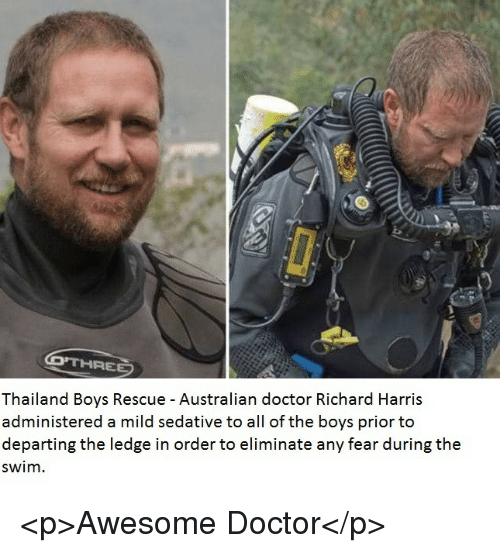 richard harris: Thailand Boys Rescue - Australian doctor Richard Harris  administered a mild sedative to all of the boys prior to  departing the ledge in order to eliminate any fear during the  swim. <p>Awesome Doctor</p>