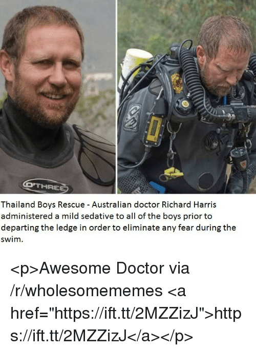 """richard harris: Thailand Boys Rescue - Australian doctor Richard Harris  administered a mild sedative to all of the boys prior to  departing the ledge in order to eliminate any fear during the  swim. <p>Awesome Doctor via /r/wholesomememes <a href=""""https://ift.tt/2MZZizJ"""">https://ift.tt/2MZZizJ</a></p>"""