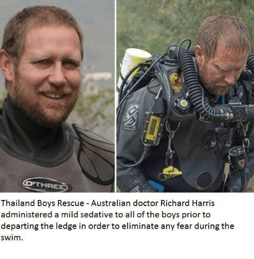 richard harris: Thailand Boys Rescue Australian doctor Richard Harris  administered a mild sedative to all of the boys prior to  departing the ledge in order to eliminate any fear during the  swim.