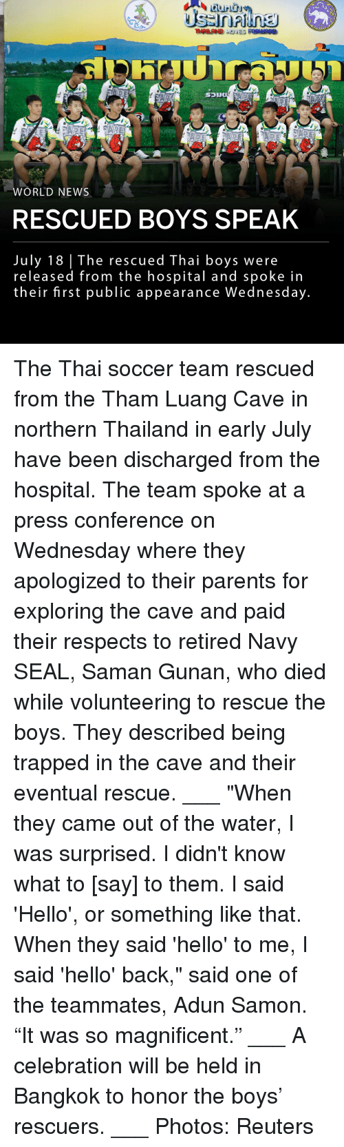 "Hello, Memes, and News: THAILAND  WORLD NEWS  RESCUED BOYS SPEAK  July 18 The rescued Thai boys were  released from the hospital and spoke in  their first public appearance Wednesday The Thai soccer team rescued from the Tham Luang Cave in northern Thailand in early July have been discharged from the hospital. The team spoke at a press conference on Wednesday where they apologized to their parents for exploring the cave and paid their respects to retired Navy SEAL, Saman Gunan, who died while volunteering to rescue the boys. They described being trapped in the cave and their eventual rescue. ___ ""When they came out of the water, I was surprised. I didn't know what to [say] to them. I said 'Hello', or something like that. When they said 'hello' to me, I said 'hello' back,"" said one of the teammates, Adun Samon. ""It was so magnificent."" ___ A celebration will be held in Bangkok to honor the boys' rescuers. ___ Photos: Reuters"