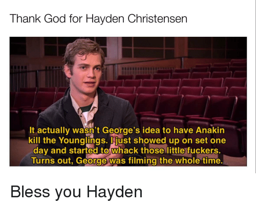 younglings: Thank God for Hayden Christensen  It actually wasn't George's idea to have Anakin  kill the Younglings. just showed up on set one  day and started to whack those little fuckers.  Turns out, George was filming the whole time Bless you Hayden