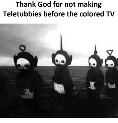 teletubby: Thank God for not making  Teletubbies before the colored TV