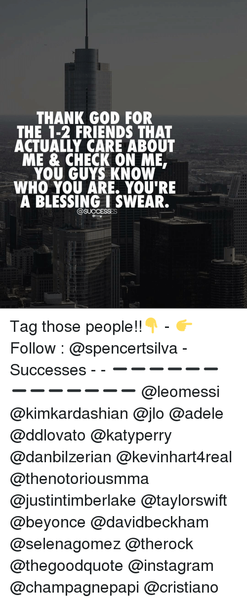 adel: THANK GOD FOR  THE 1-2 FRIENDS THAT  ACTUALLY CARE ABOUT  ME & CHECK ON ME.  YOU GUYS KNOW  WHO YOU ARE. YOU'RE  A BLESSING I SWEAR.  @SUCCESSES Tag those people!!👇 - 👉 Follow : @spencertsilva - Successes - - ➖➖➖➖➖➖➖➖➖➖➖➖➖ @leomessi @kimkardashian @jlo @adele @ddlovato @katyperry @danbilzerian @kevinhart4real @thenotoriousmma @justintimberlake @taylorswift @beyonce @davidbeckham @selenagomez @therock @thegoodquote @instagram @champagnepapi @cristiano